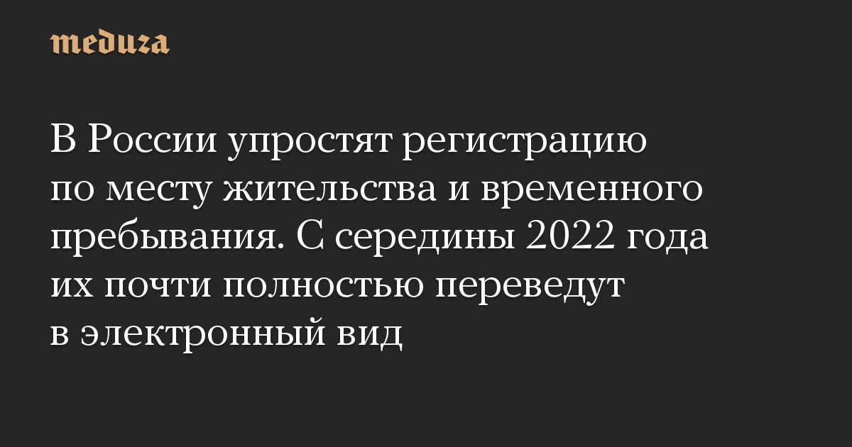 В России упростят регистрацию по месту жительства и временного пребывания. С середины 2022 года их почти полностью переведут в электронный вид
