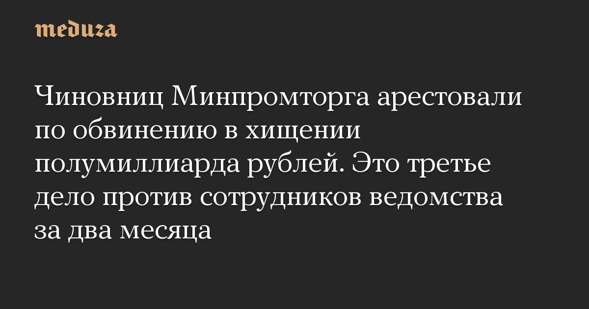 Чиновниц Минпромторга арестовали по обвинению в хищении полумиллиарда рублей. Это третье дело против сотрудников ведомства за два месяца