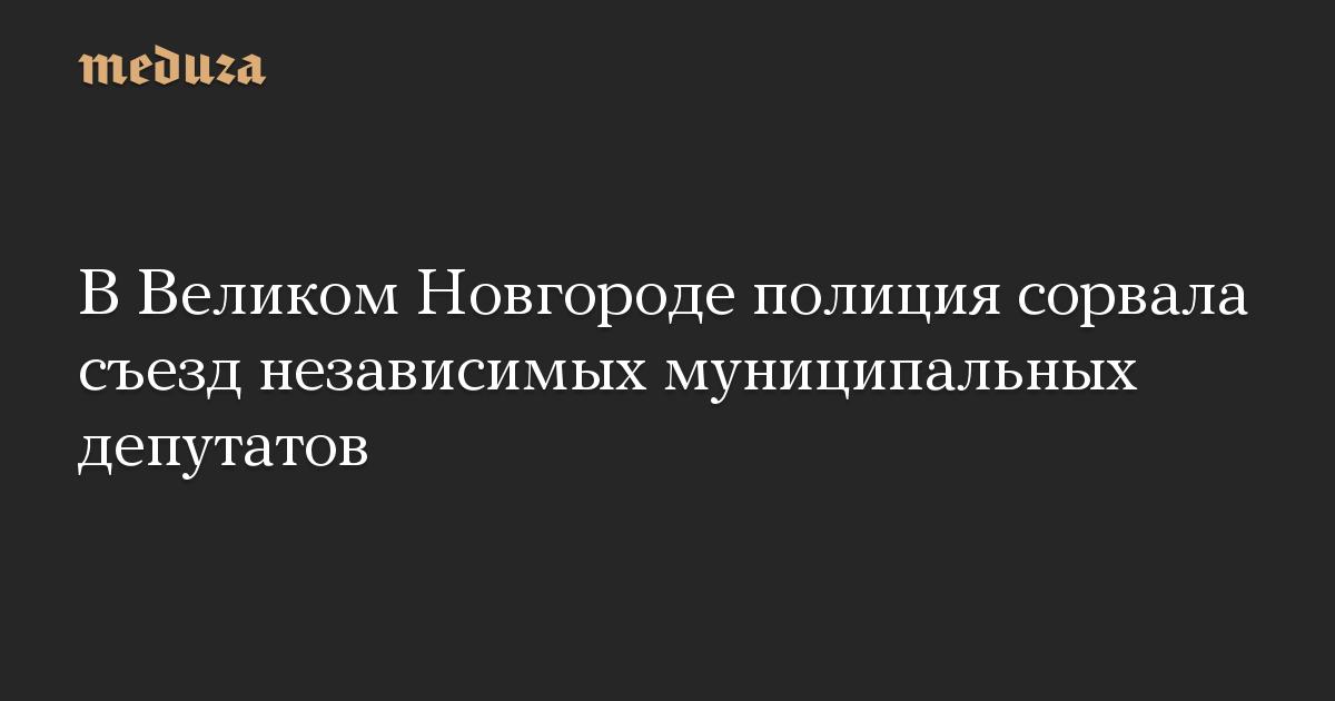 В Великом Новгороде полиция сорвала съезд независимых муниципальных депутатов