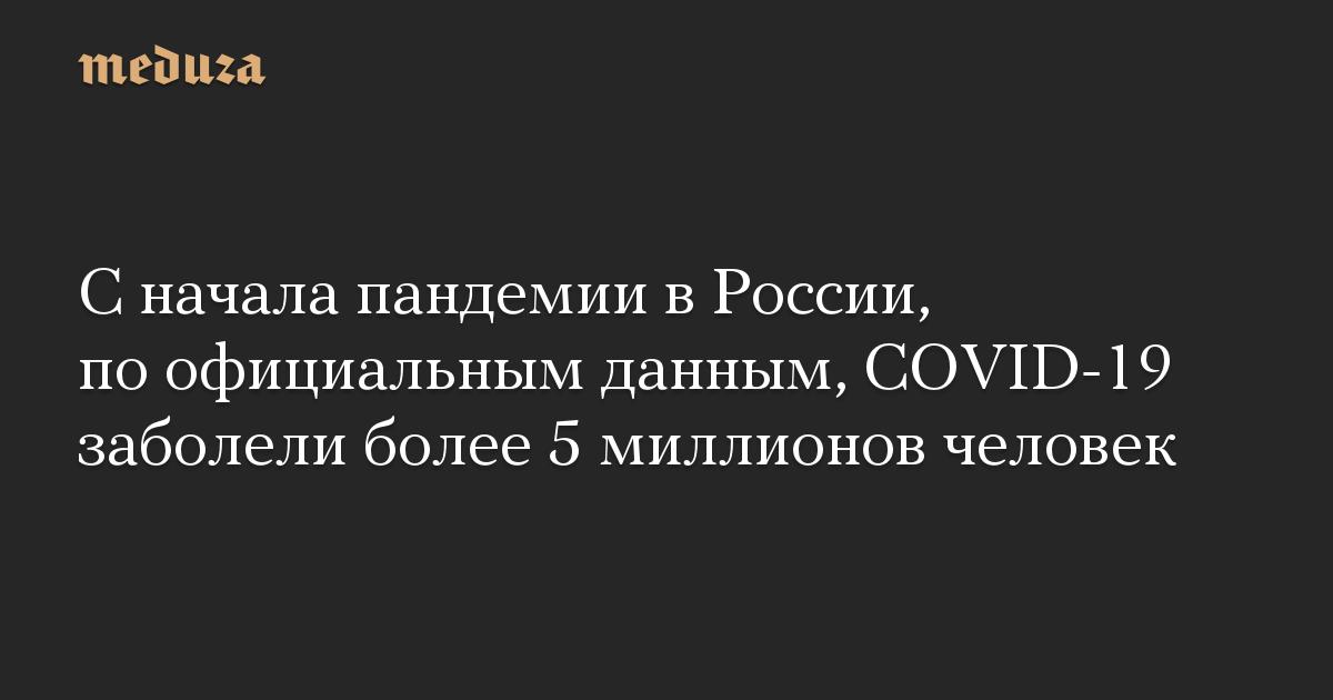 С начала пандемии в России, по официальным данным, COVID-19 заболели более 5 миллионов человек
