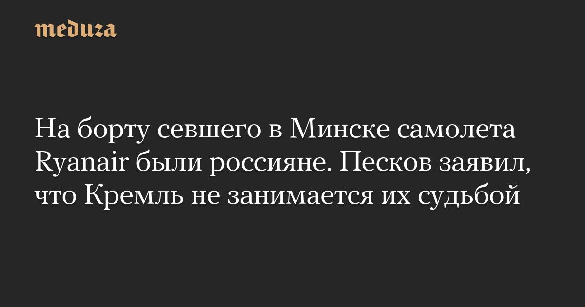 На борту севшего в Минске самолета Ryanair были россияне. Песков заявил, что Кремль не занимается их судьбой