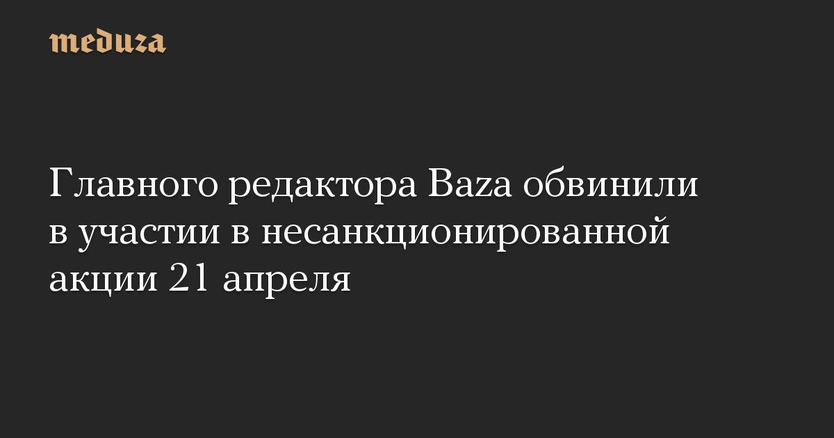 Главного редактора Baza обвинили в участии в несанкционированной акции 21 апреля