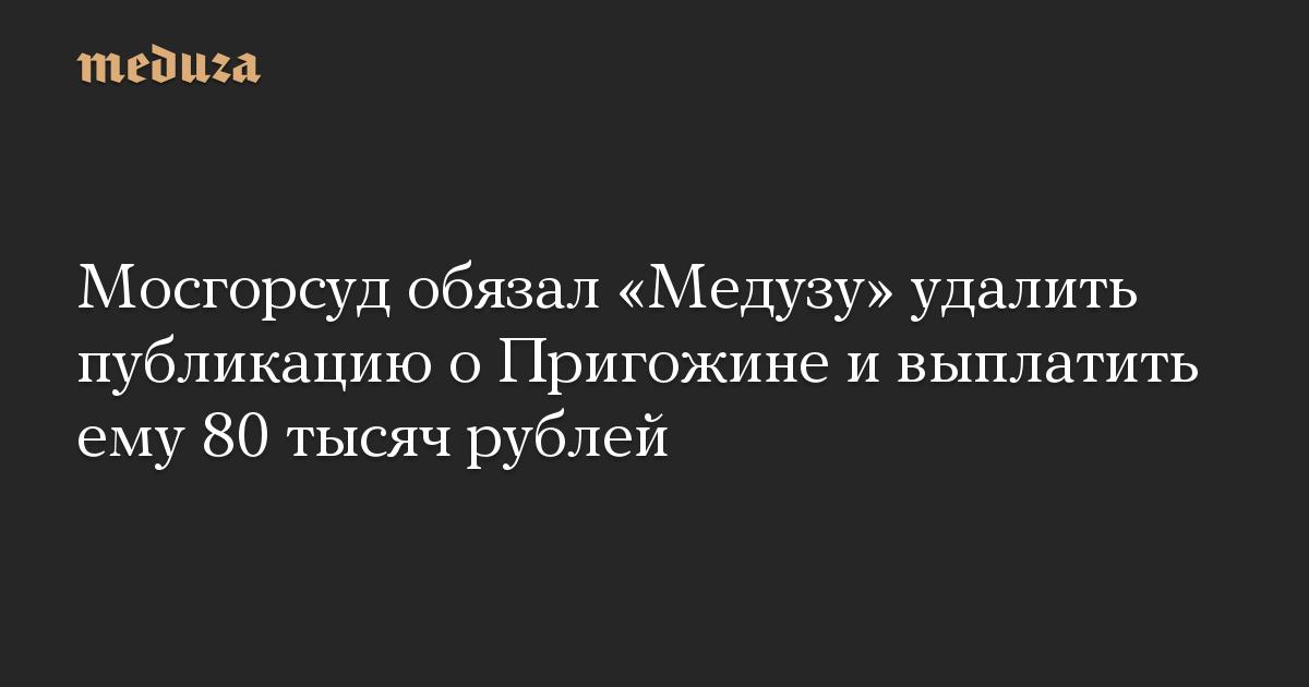 Мосгорсуд обязал Медузу удалить публикацию о Пригожине и выплатить ему 80 тысяч рублей