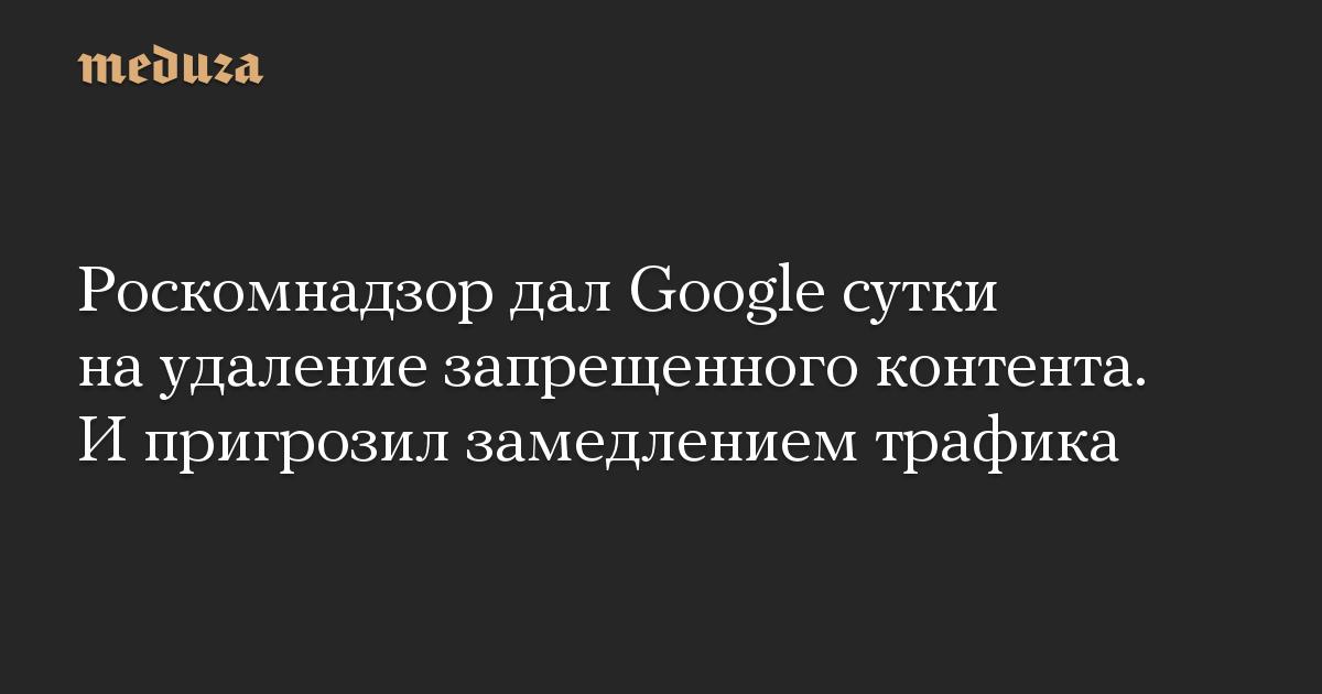 Роскомнадзор дал Google сутки на удаление запрещенного контента. И пригрозил замедлением трафика