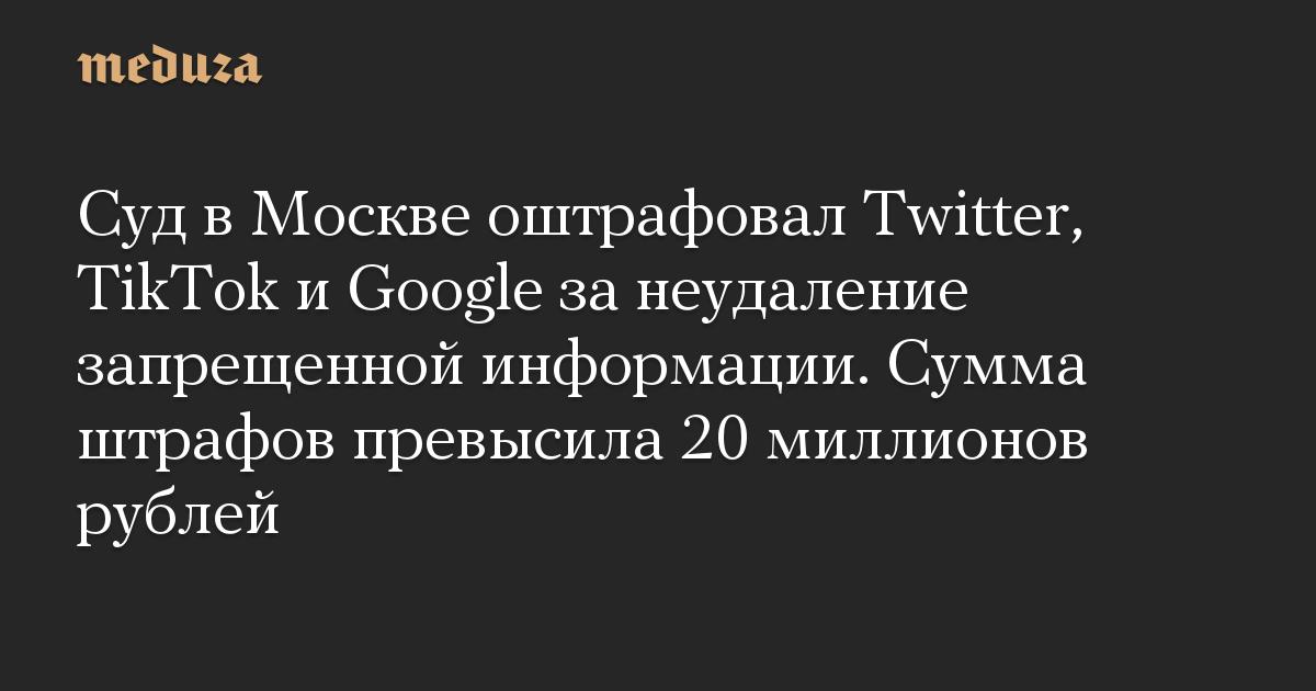 Суд в Москве оштрафовал Twitter, TikTok и Google за неудаление запрещенной информации. Сумма штрафов превысила 20 миллионов рублей