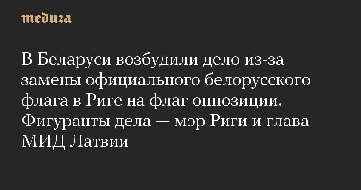 В Беларуси возбудили дело из-за замены официального белорусского флага в Риге на флаг оппозиции. Фигуранты дела  мэр Риги и глава МИД Латвии