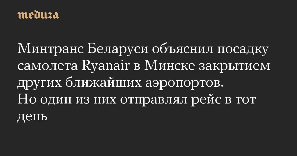 Минтранс Беларуси объяснил посадку самолета Ryanair в Минске закрытием других ближайших аэропортов. Но один из них отправлял рейс в тот день