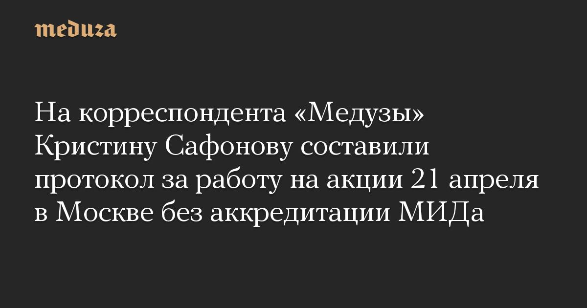 На корреспондента Медузы Кристину Сафонову составили протокол за работу на акции 21 апреля в Москве без аккредитации МИДа