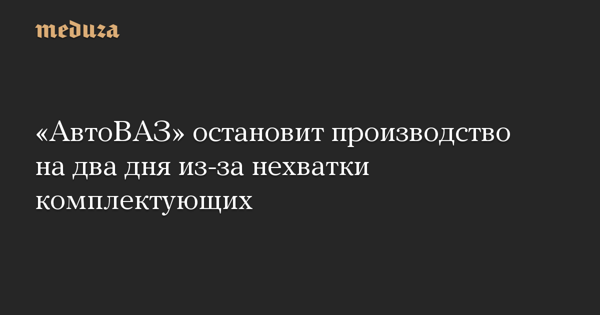 АвтоВАЗ остановит производство на два дня из-за нехватки комплектующих