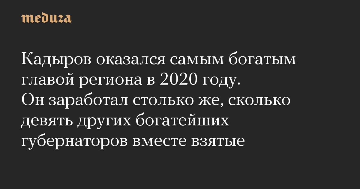 Кадыров оказался самым богатым главой региона в 2020 году. Он заработал столько же, сколько девять других богатейших губернаторов вместе взятые
