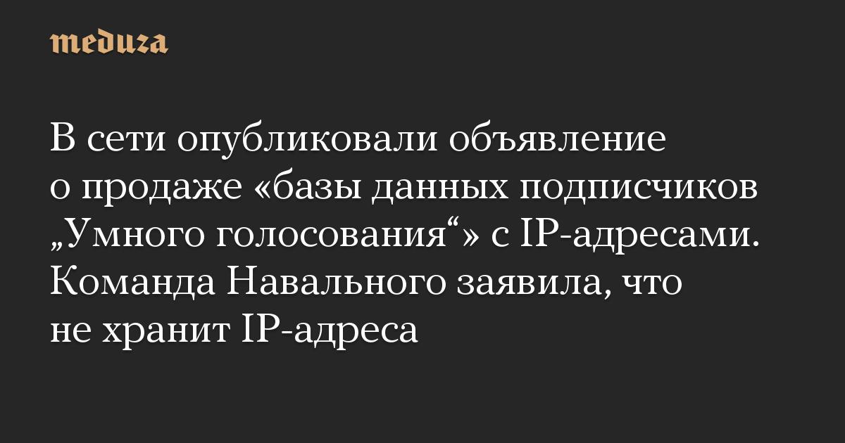 В сети опубликовали объявление о продаже базы данных подписчиков Умного голосования с IP-адресами. Команда Навального заявила, что не хранит IP-адрес