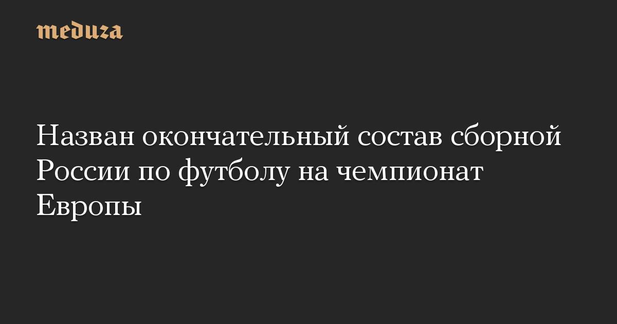 Назван окончательный состав сборной России по футболу на чемпионат Европы