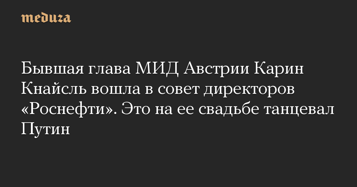Бывшая глава МИД Австрии Карин Кнайсль вошла в совет директоров Роснефти. Это на ее свадьбе танцевал Путин