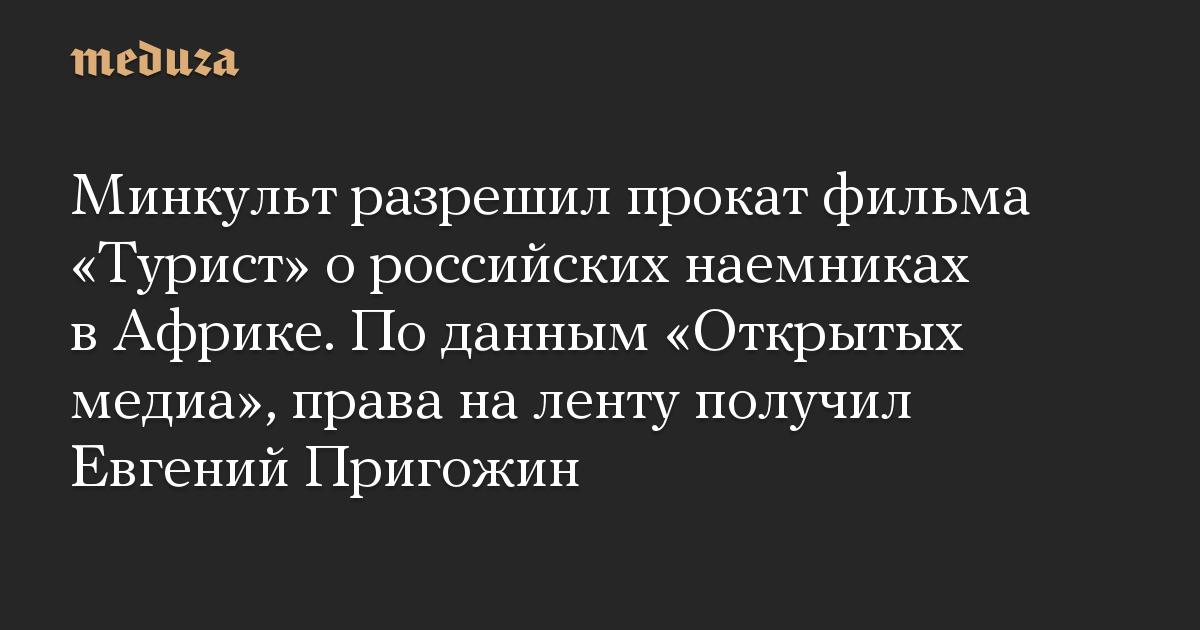 Минкульт разрешил прокат фильма Турист о российских наемниках в Африке. По данным Открытых медиа, права на ленту получил Евгений Пригожин
