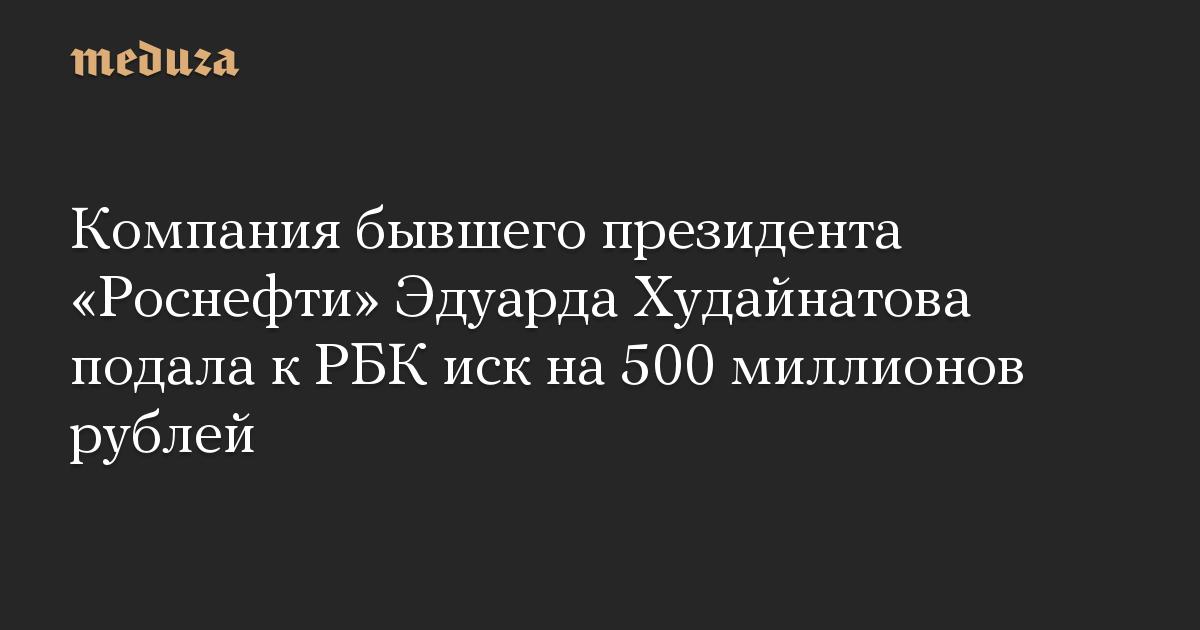 Компания бывшего президента Роснефти Эдуарда Худайнатова подала к РБК иск на 500 миллионов рублей