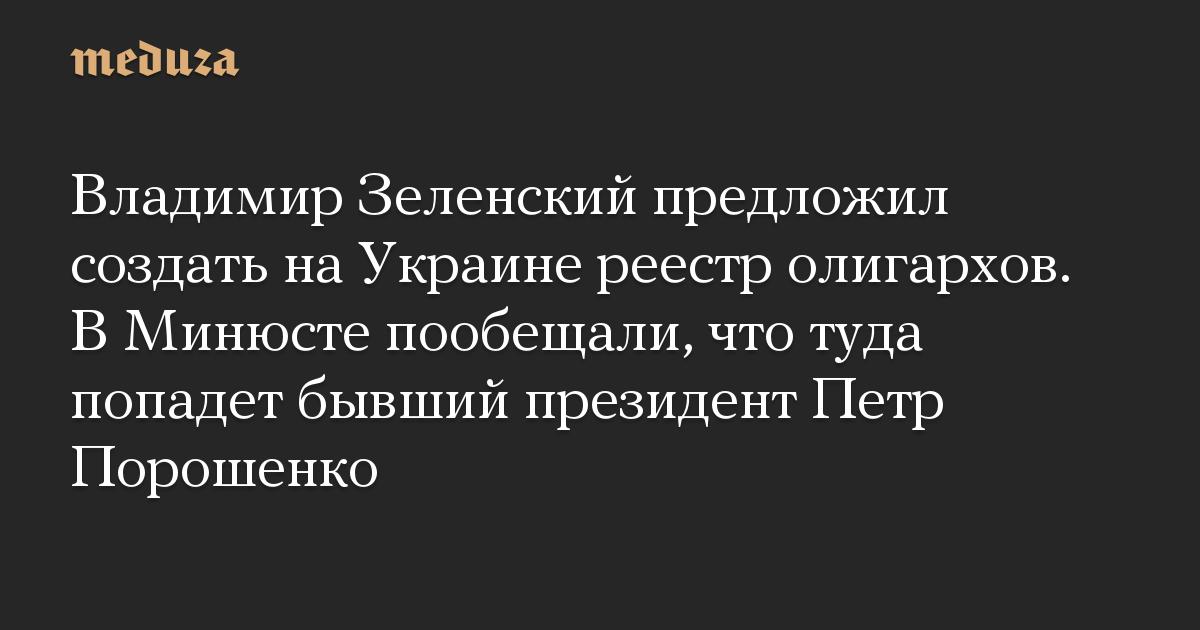 Владимир Зеленский предложил создать на Украине реестр олигархов. В Минюсте пообещали, что туда попадет бывший президент Петр Порошенко