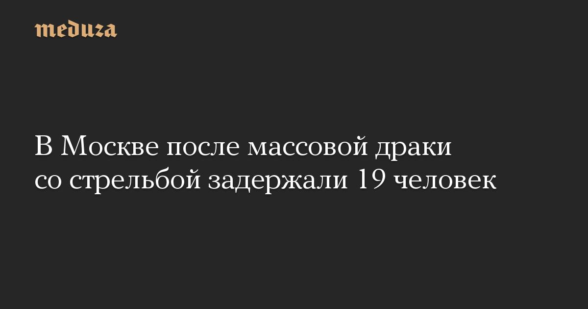В Москве после массовой драки со стрельбой задержали 19 человек