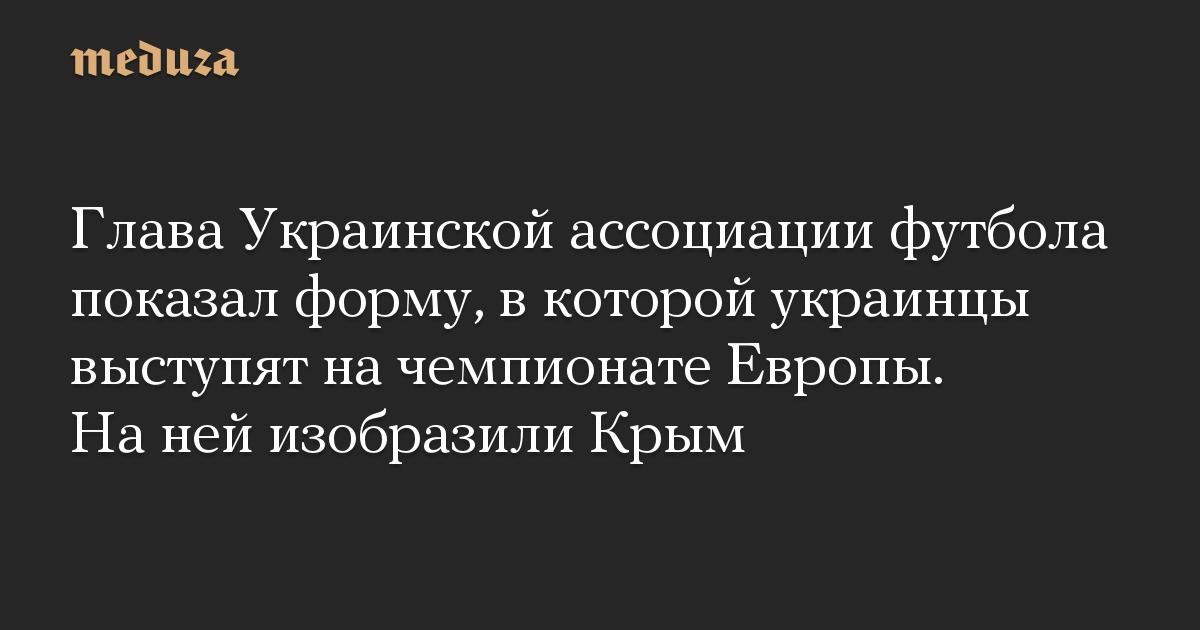 Глава Украинской ассоциации футбола показал форму, в которой украинцы выступят на чемпионате Европы. На ней изобразили Крым