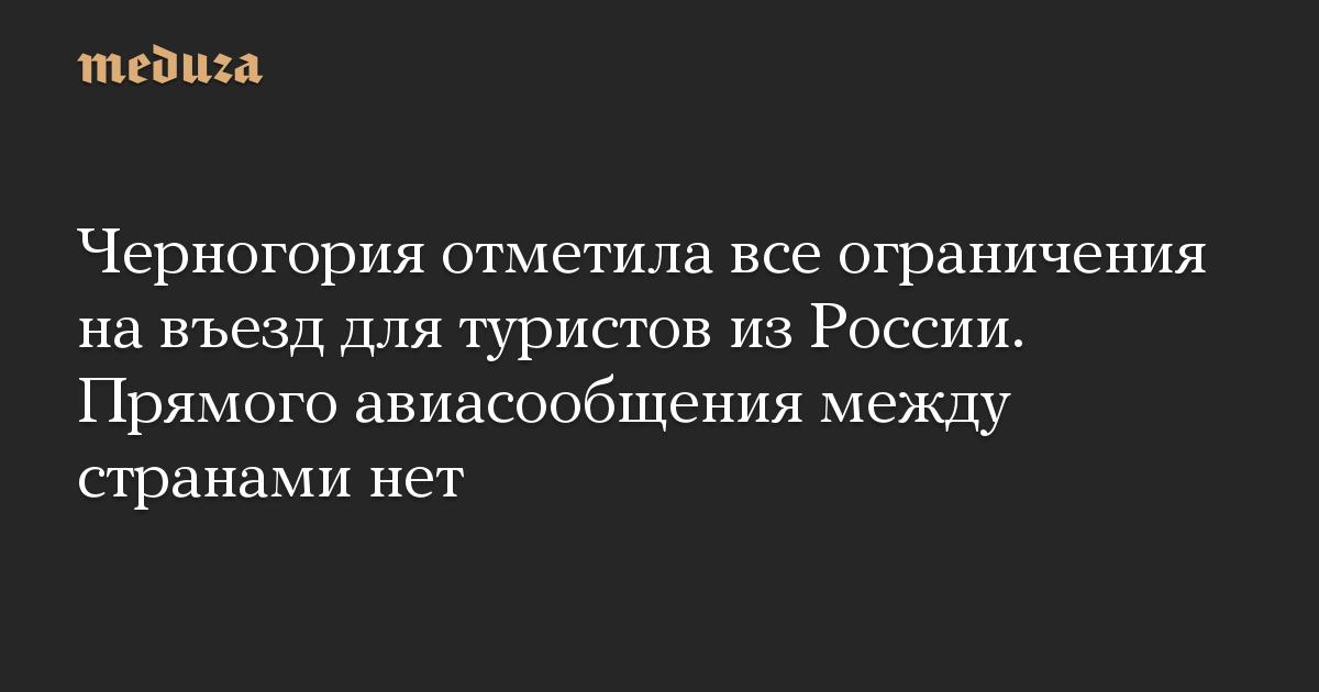 Черногория отметила все ограничения на въезд для туристов из России. Прямого авиасообщения между странами нет