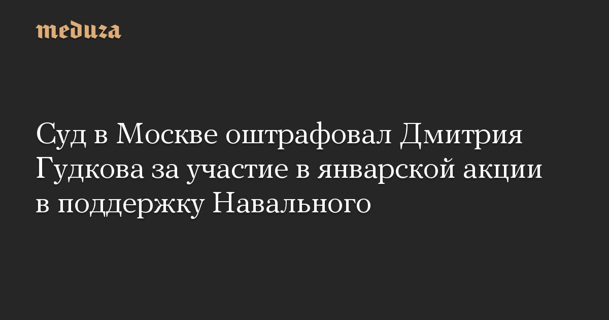Суд в Москве оштрафовал Дмитрия Гудкова за участие в январской акции в поддержку Навального