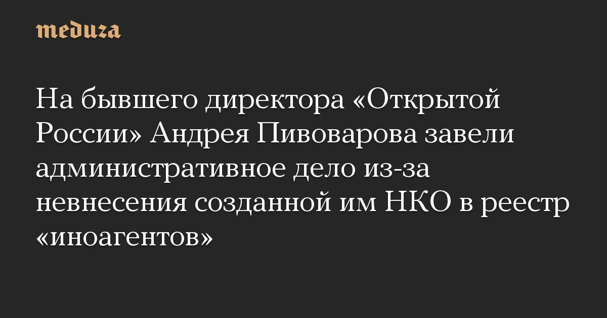 На бывшего директора Открытой России Андрея Пивоварова завели административное дело из-за невнесения созданной им НКО в реестр иноагентов