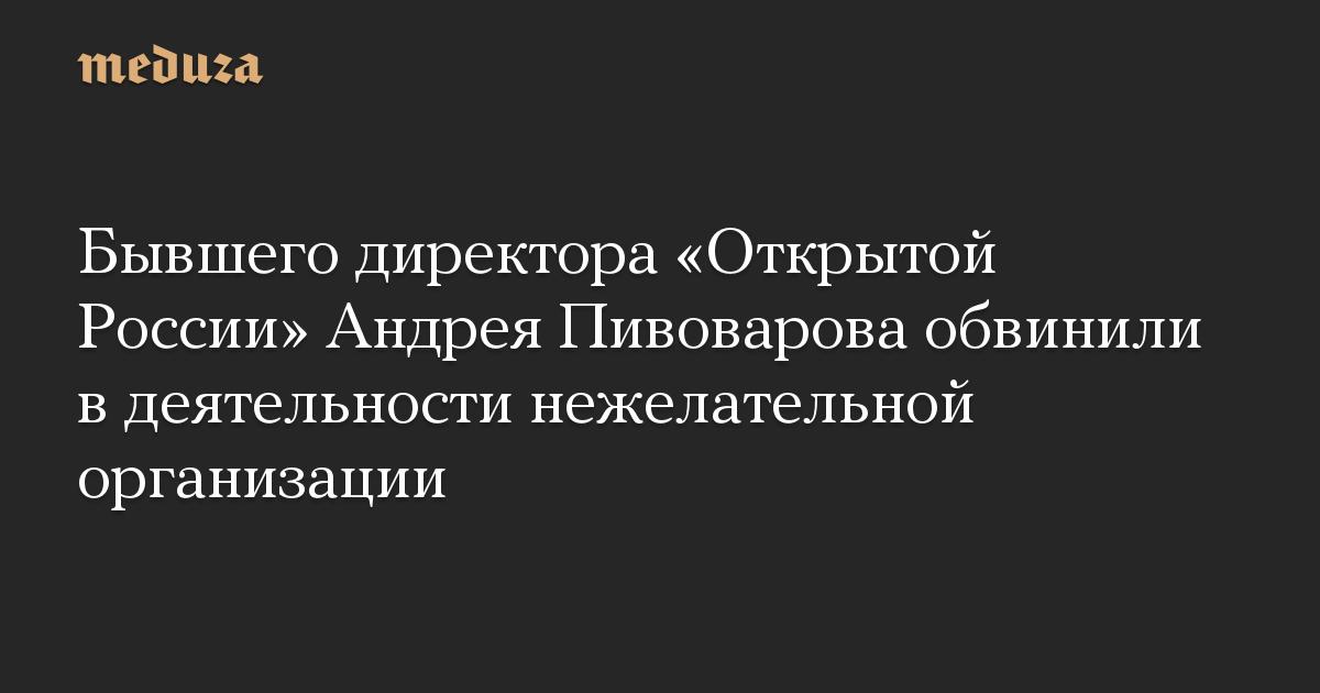 Бывшего директора Открытой России Андрея Пивоварова обвинили в деятельности нежелательной организации