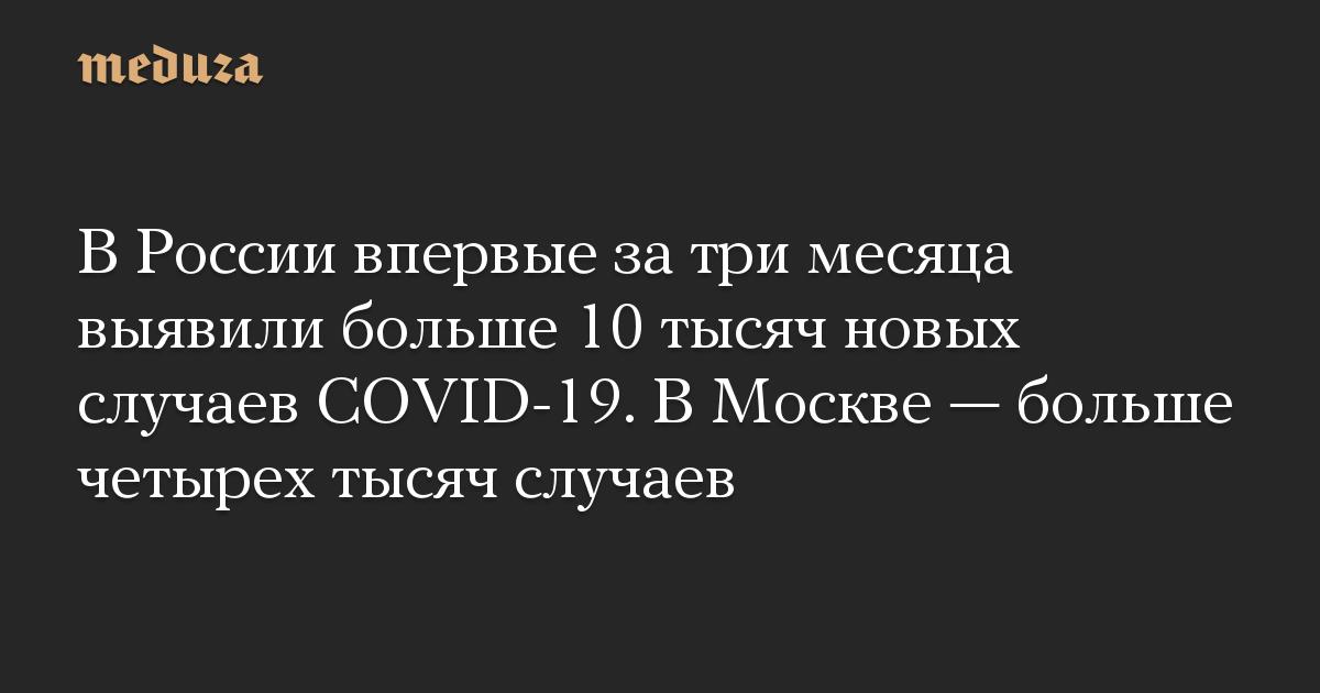В России впервые за три месяца выявили больше 10 тысяч новых случаев COVID-19. В Москве  больше четырех тысяч случаев