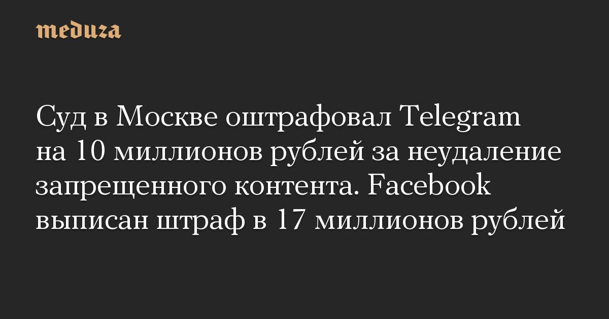 Суд в Москве оштрафовал Telegram на 10 миллионов рублей за неудаление запрещенного контента. Facebook выписан штраф в 17 миллионов рублей