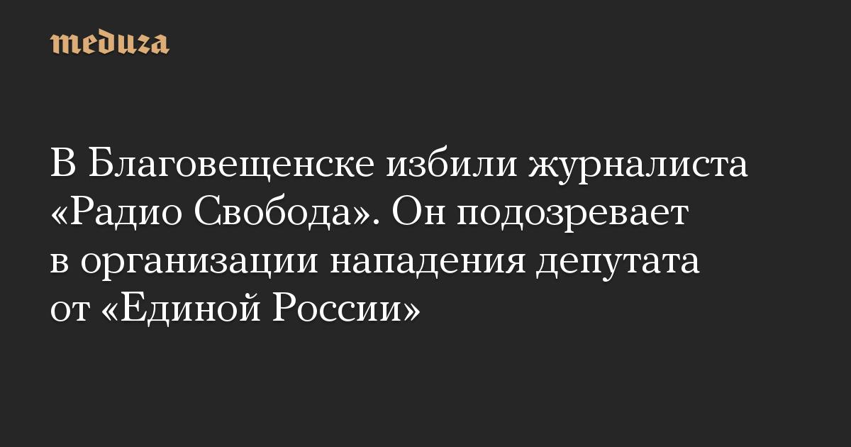 В Благовещенске избили журналиста Радио Свобода. Он подозревает в организации нападения депутата от Единой России