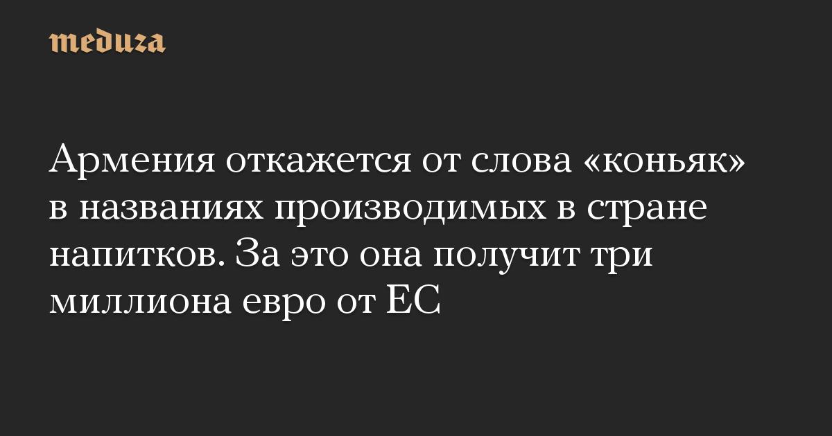 Армения откажется от слова коньяк в названиях производимых в стране напитков. За это она получит три миллиона евро от ЕС