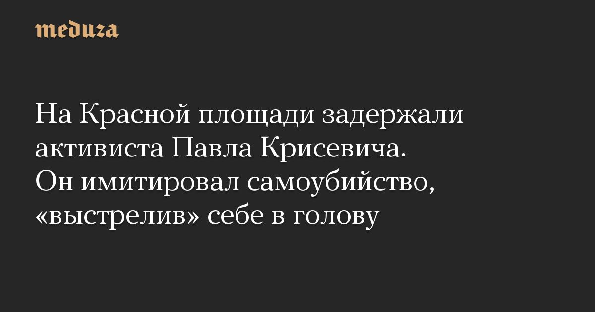 На Красной площади задержали активиста Павла Крисевича. Он имитировал самоубийство, выстрелив себе в голову