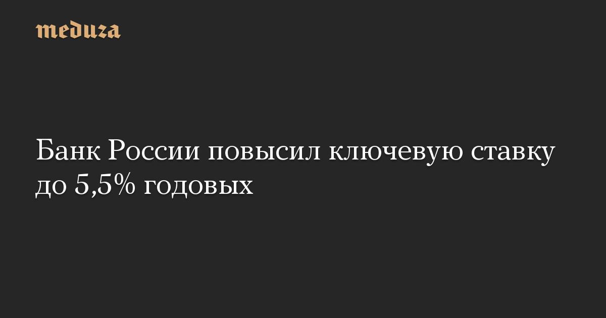 Банк России повысил ключевую ставку до 5,5% годовых