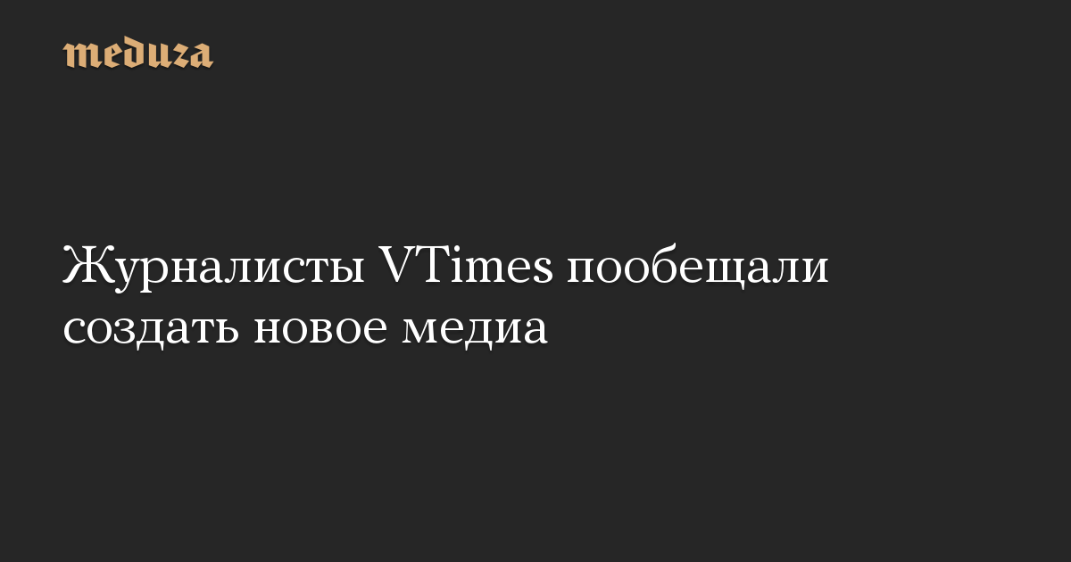 Журналисты VTimes пообещали создать новое медиа