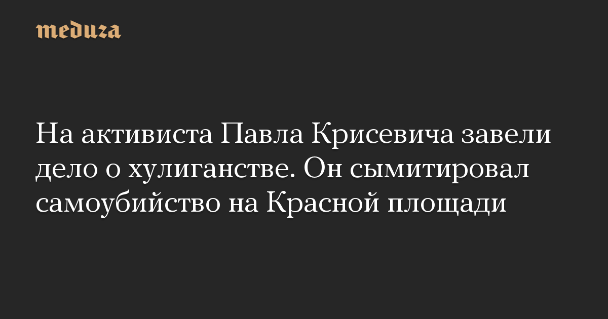 На активиста Павла Крисевича завели дело о хулиганстве. Он сымитировал самоубийство на Красной площади