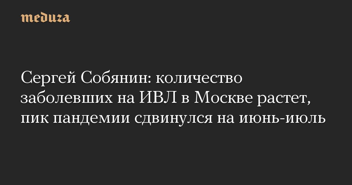 Сергей Собянин: количество заболевших на ИВЛ в Москве растет, пик пандемии сдвинулся на июнь-июль