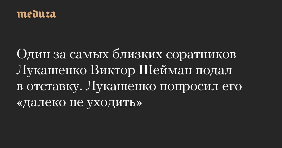 Один за самых близких соратников Лукашенко Виктор Шейман подал в отставку. Лукашенко попросил его далеко не уходить
