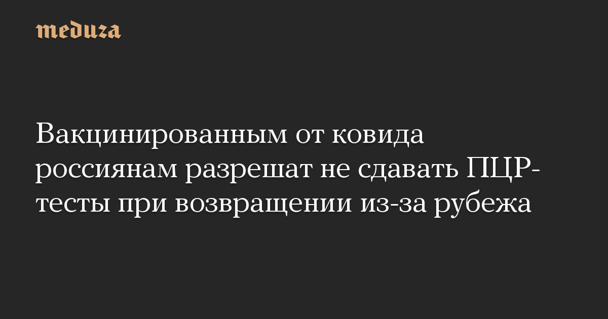 Вакцинированным от ковида россиянам разрешат не сдавать ПЦР-тесты при возвращении из-за рубежа