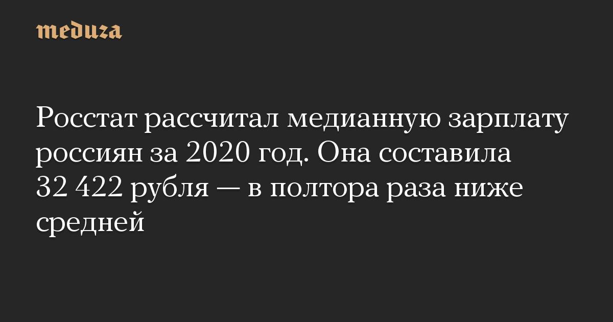 Росстат рассчитал медианную зарплату россиян за 2020 год. Она составила 32 422 рубля  в полтора раза ниже средней