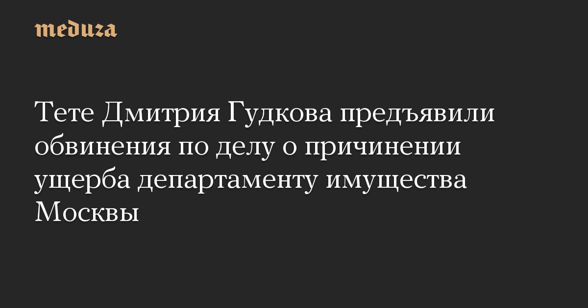 Тете Дмитрия Гудкова предъявили обвинения по делу о причинении ущерба департаменту имущества Москвы