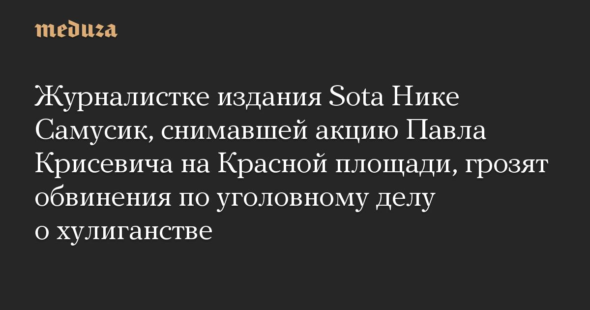 Журналистке издания Sota Нике Самусик, снимавшей акцию Павла Крисевича на Красной площади, грозят обвинения по уголовному делу о хулиганстве