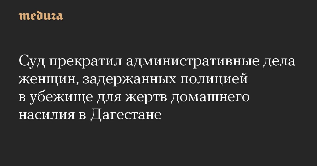 Суд прекратил административные дела женщин, задержанных полицией в убежище для жертв домашнего насилия в Дагестане