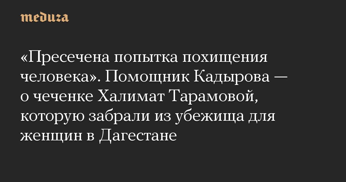 Пресечена попытка похищения человека. Помощник Кадырова  о чеченке Халимат Тарамовой, которую забрали из убежища для женщин в Дагестане