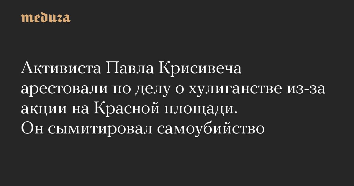 Активиста Павла Крисивеча арестовали по делу о хулиганстве из-за акции на Красной площади. Он сымитировал самоубийство
