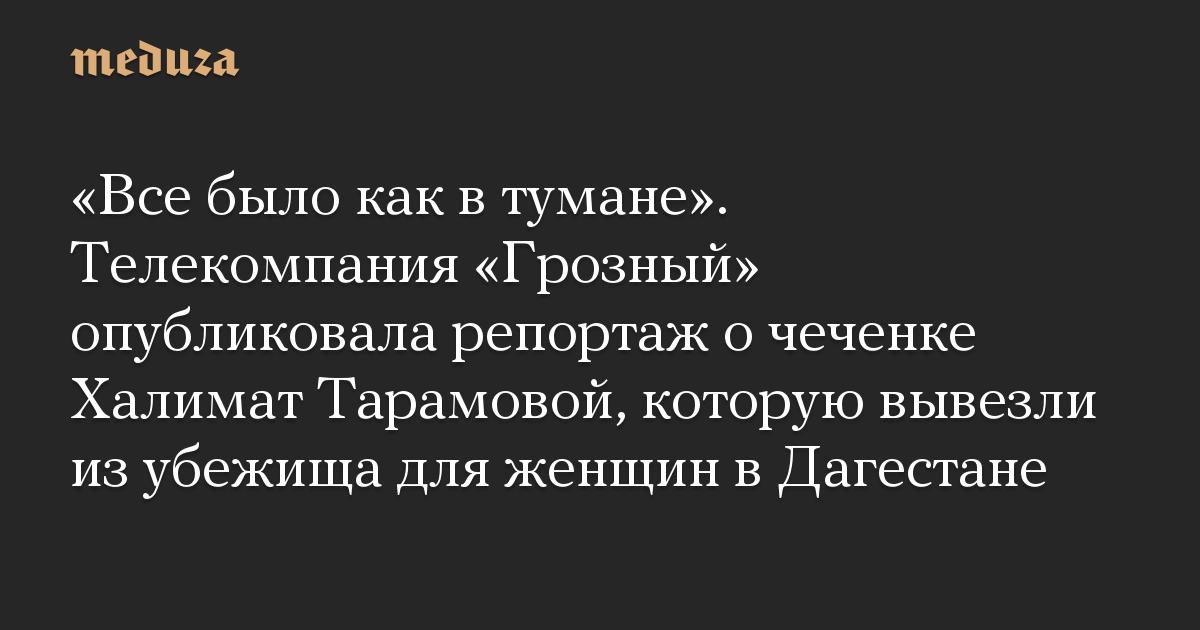 Все было как в тумане. Телекомпания Грозный опубликовала репортаж о чеченке Халимат Тарамовой, которую вывезли из убежища для женщин в Дагестане