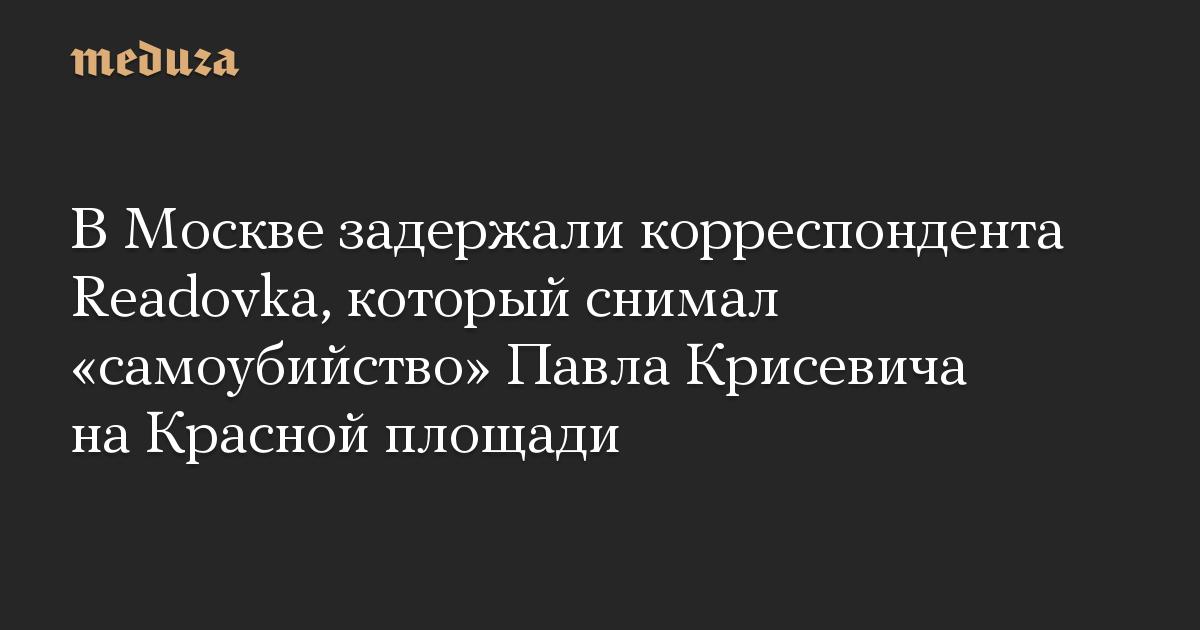 В Москве задержали корреспондента Readovka, который снимал самоубийство Павла Крисевича на Красной площади