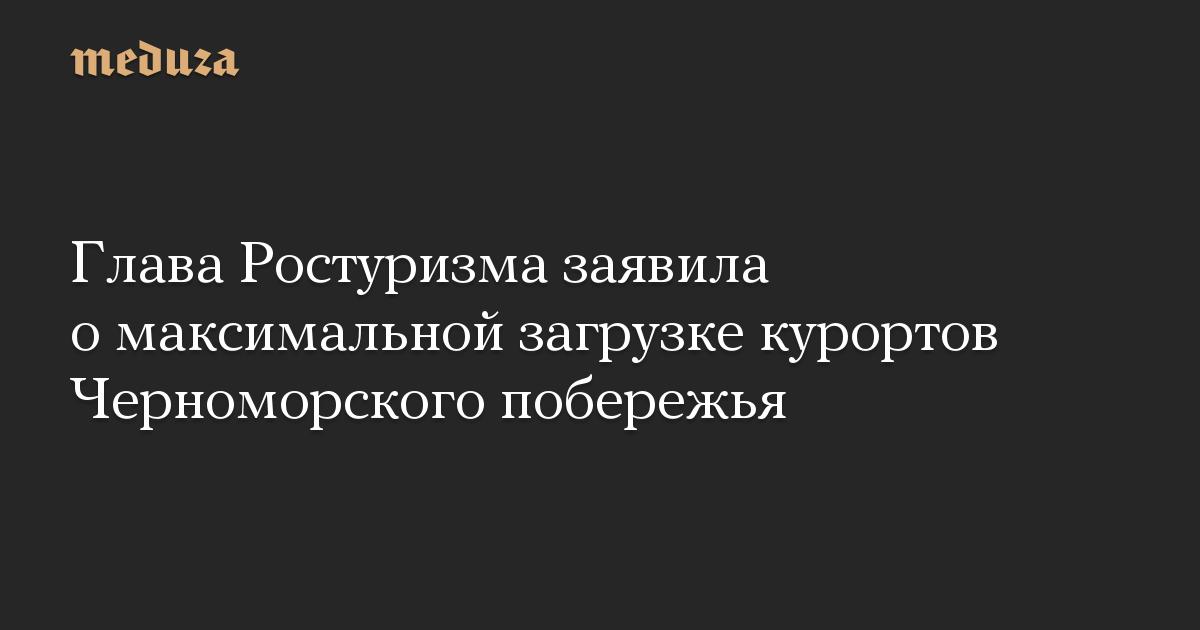 Глава Ростуризма заявила о максимальной загрузке курортов Черноморского побережья