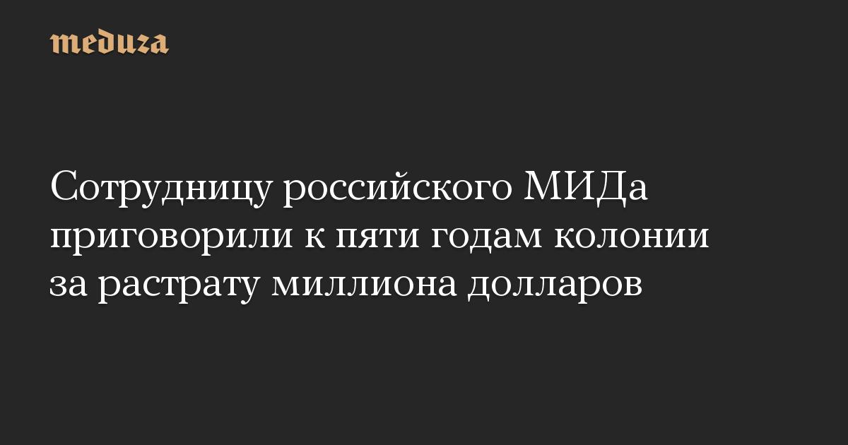 Сотрудницу российского МИДа приговорили к пяти годам колонии за растрату миллиона долларов