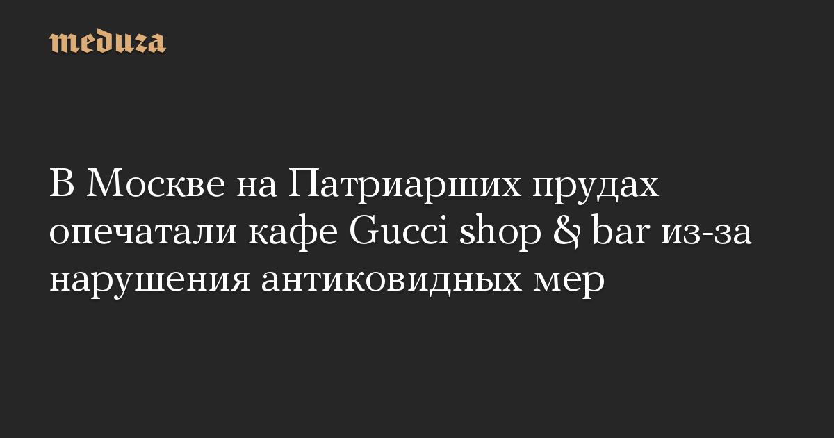 В Москве на Патриарших прудах опечатали кафе Gucci shop & bar из-за нарушения антиковидных мер