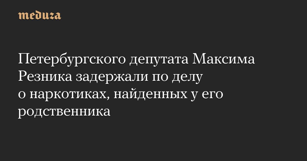 Петербургского депутата Максима Резника задержали поделу онаркотиках, найденных уего родственника