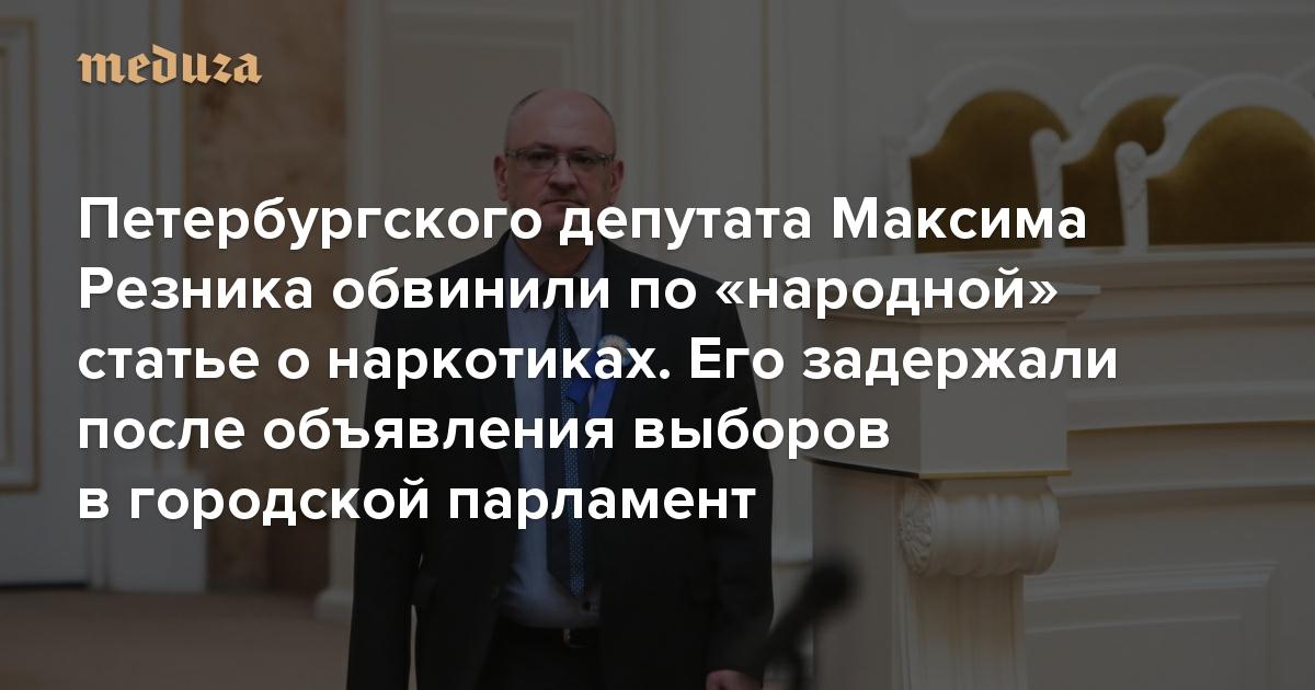 Петербургского депутата Максима Резника обвинили по«народной» статье онаркотиках. Его задержали после объявления выборов вгородской парламент